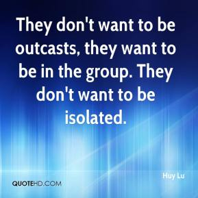 Huy Lu - They don't want to be outcasts, they want to be in the group. They don't want to be isolated.