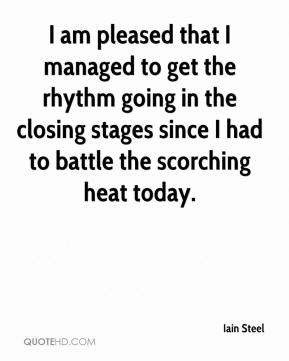 I am pleased that I managed to get the rhythm going in the closing stages since I had to battle the scorching heat today.