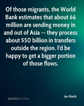 Ian Marsh - Of those migrants, the World Bank estimates that about 66 million are sending money in and out of Asia -- they process about $50 billion in transfers outside the region. I'd be happy to get a bigger portion of those flows.