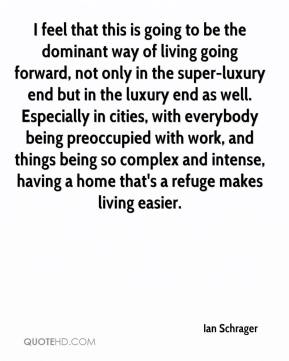 Ian Schrager - I feel that this is going to be the dominant way of living going forward, not only in the super-luxury end but in the luxury end as well. Especially in cities, with everybody being preoccupied with work, and things being so complex and intense, having a home that's a refuge makes living easier.
