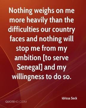 Idrissa Seck - Nothing weighs on me more heavily than the difficulties our country faces and nothing will stop me from my ambition [to serve Senegal] and my willingness to do so.