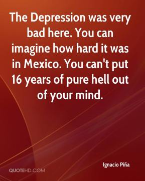 Ignacio Piña - The Depression was very bad here. You can imagine how hard it was in Mexico. You can't put 16 years of pure hell out of your mind.