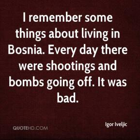 Igor Iveljic - I remember some things about living in Bosnia. Every day there were shootings and bombs going off. It was bad.