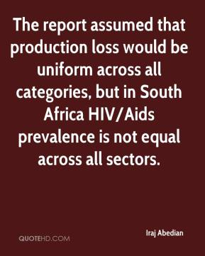 Iraj Abedian - The report assumed that production loss would be uniform across all categories, but in South Africa HIV/Aids prevalence is not equal across all sectors.