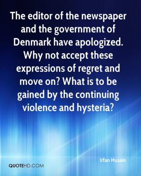 The editor of the newspaper and the government of Denmark have apologized. Why not accept these expressions of regret and move on? What is to be gained by the continuing violence and hysteria?