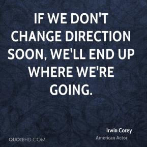 Irwin Corey - If we don't change direction soon, we'll end up where we're going.