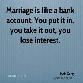 Irwin Corey - Marriage is like a bank account. You put it in, you take it out, you lose interest.
