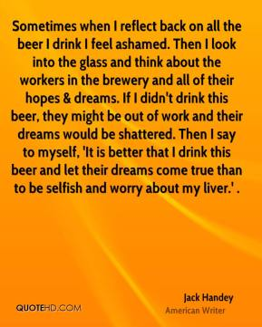 Jack Handey - Sometimes when I reflect back on all the beer I drink I feel ashamed. Then I look into the glass and think about the workers in the brewery and all of their hopes & dreams. If I didn't drink this beer, they might be out of work and their dreams would be shattered. Then I say to myself, 'It is better that I drink this beer and let their dreams come true than to be selfish and worry about my liver.' .