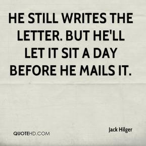Jack Hilger - He still writes the letter. But he'll let it sit a day before he mails it.