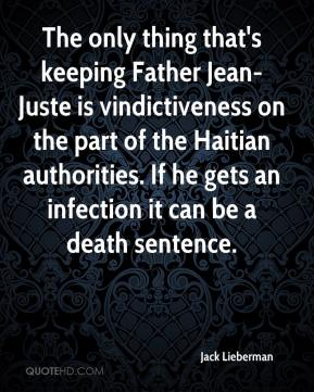 Jack Lieberman - The only thing that's keeping Father Jean-Juste is vindictiveness on the part of the Haitian authorities. If he gets an infection it can be a death sentence.