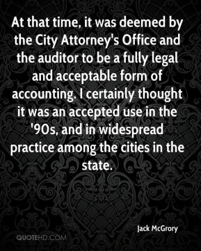Jack McGrory - At that time, it was deemed by the City Attorney's Office and the auditor to be a fully legal and acceptable form of accounting. I certainly thought it was an accepted use in the '90s, and in widespread practice among the cities in the state.