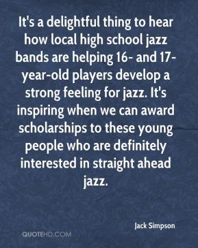 Jack Simpson - It's a delightful thing to hear how local high school jazz bands are helping 16- and 17-year-old players develop a strong feeling for jazz. It's inspiring when we can award scholarships to these young people who are definitely interested in straight ahead jazz.