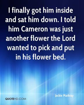 Jackie Markray - I finally got him inside and sat him down. I told him Cameron was just another flower the Lord wanted to pick and put in his flower bed.