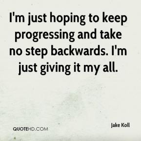 Jake Koll - I'm just hoping to keep progressing and take no step backwards. I'm just giving it my all.