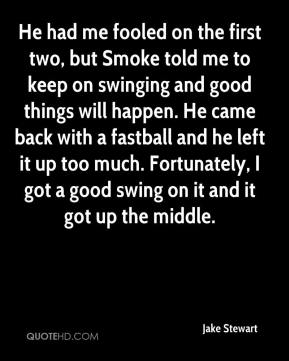 Jake Stewart - He had me fooled on the first two, but Smoke told me to keep on swinging and good things will happen. He came back with a fastball and he left it up too much. Fortunately, I got a good swing on it and it got up the middle.