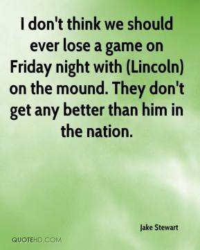 Jake Stewart - I don't think we should ever lose a game on Friday night with (Lincoln) on the mound. They don't get any better than him in the nation.