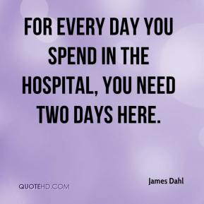 James Dahl - For every day you spend in the hospital, you need two days here.