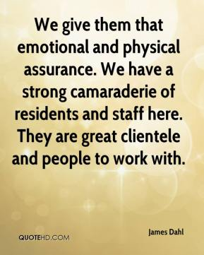 James Dahl - We give them that emotional and physical assurance. We have a strong camaraderie of residents and staff here. They are great clientele and people to work with.