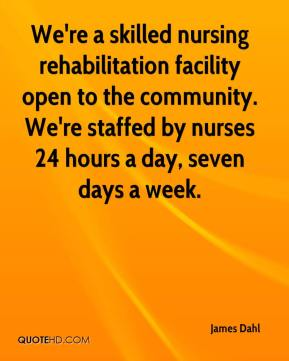 James Dahl - We're a skilled nursing rehabilitation facility open to the community. We're staffed by nurses 24 hours a day, seven days a week.