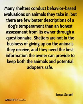 James Serpell - Many shelters conduct behavior-based evaluations on animals they take in, but there are few better descriptions of a dog's temperament than an honest assessment from its owner through a questionnaire. Shelters are not in the business of giving up on the animals they receive, and they need the best information the owner can provide to keep both the animals and potential adopters safe.