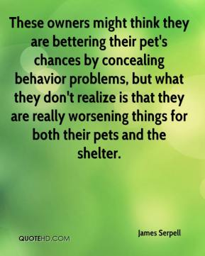 James Serpell - These owners might think they are bettering their pet's chances by concealing behavior problems, but what they don't realize is that they are really worsening things for both their pets and the shelter.