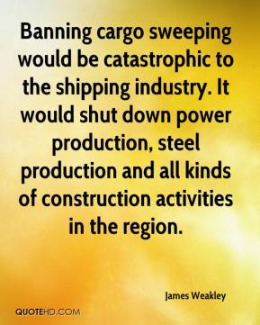 James Weakley - Banning cargo sweeping would be catastrophic to the shipping industry. It would shut down power production, steel production and all kinds of construction activities in the region.