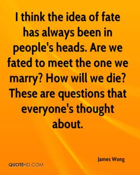 I think the idea of fate has always been in people's heads. Are we fated to meet the one we marry? How will we die? These are questions that everyone's thought about.