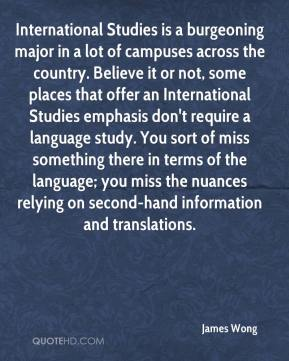 International Studies is a burgeoning major in a lot of campuses across the country. Believe it or not, some places that offer an International Studies emphasis don't require a language study. You sort of miss something there in terms of the language; you miss the nuances relying on second-hand information and translations.