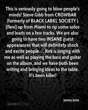 Jamey Jasta - This is seriously going to blow people's minds! Steve Gibb from CROWBAR (formerly of BLACK LABEL SOCIETY ) [flew] up from Miami to rip some solos and leads on a few tracks. We are also going to have two INSANE guest appearances that will definitely shock and excite people. . . Kirk is singing with me as well as playing the bass and guitar on the album, and we have both been writing and bringing ideas to the table. It's been killer!