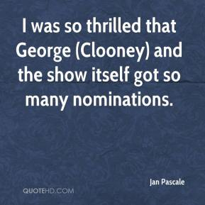 I was so thrilled that George (Clooney) and the show itself got so many nominations.