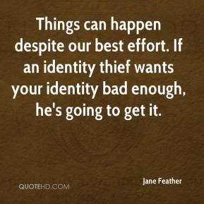 Jane Feather  - Things can happen despite our best effort. If an identity thief wants your identity bad enough, he's going to get it.
