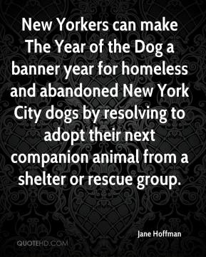 Jane Hoffman  - New Yorkers can make The Year of the Dog a banner year for homeless and abandoned New York City dogs by resolving to adopt their next companion animal from a shelter or rescue group.