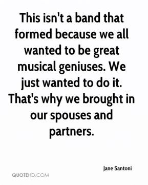 Jane Santoni  - This isn't a band that formed because we all wanted to be great musical geniuses. We just wanted to do it. That's why we brought in our spouses and partners.