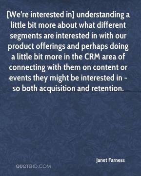 Janet Farness  - [We're interested in] understanding a little bit more about what different segments are interested in with our product offerings and perhaps doing a little bit more in the CRM area of connecting with them on content or events they might be interested in - so both acquisition and retention.