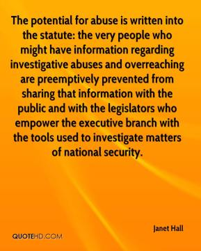 Janet Hall  - The potential for abuse is written into the statute: the very people who might have information regarding investigative abuses and overreaching are preemptively prevented from sharing that information with the public and with the legislators who empower the executive branch with the tools used to investigate matters of national security.
