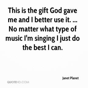 Janet Planet  - This is the gift God gave me and I better use it. ... No matter what type of music I'm singing I just do the best I can.