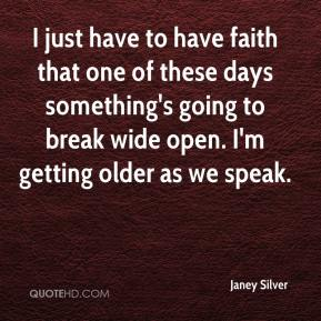 Janey Silver  - I just have to have faith that one of these days something's going to break wide open. I'm getting older as we speak.