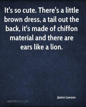 Janice Lawson  - It's so cute. There's a little brown dress, a tail out the back, it's made of chiffon material and there are ears like a lion.