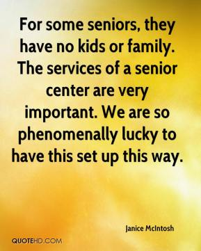 Janice McIntosh  - For some seniors, they have no kids or family. The services of a senior center are very important. We are so phenomenally lucky to have this set up this way.