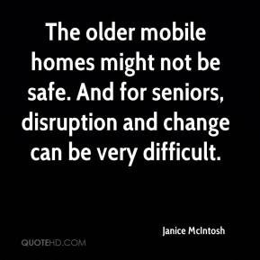 Janice McIntosh  - The older mobile homes might not be safe. And for seniors, disruption and change can be very difficult.