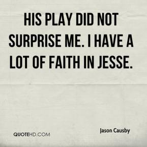 Jason Causby - His play did not surprise me. I have a lot of faith in Jesse.