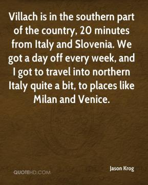 Jason Krog - Villach is in the southern part of the country, 20 minutes from Italy and Slovenia. We got a day off every week, and I got to travel into northern Italy quite a bit, to places like Milan and Venice.