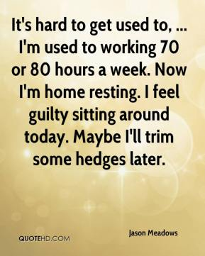 Jason Meadows  - It's hard to get used to, ... I'm used to working 70 or 80 hours a week. Now I'm home resting. I feel guilty sitting around today. Maybe I'll trim some hedges later.