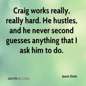 Jason Oster  - Craig works really, really hard. He hustles, and he never second guesses anything that I ask him to do.