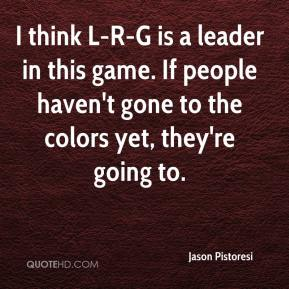 Jason Pistoresi  - I think L-R-G is a leader in this game. If people haven't gone to the colors yet, they're going to.