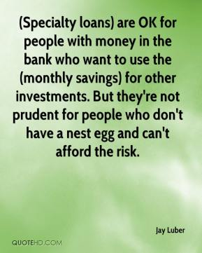Jay Luber  - (Specialty loans) are OK for people with money in the bank who want to use the (monthly savings) for other investments. But they're not prudent for people who don't have a nest egg and can't afford the risk.