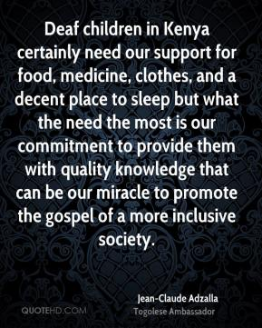 Jean-Claude Adzalla  - Deaf children in Kenya certainly need our support for food, medicine, clothes, and a decent place to sleep but what the need the most is our commitment to provide them with quality knowledge that can be our miracle to promote the gospel of a more inclusive society.