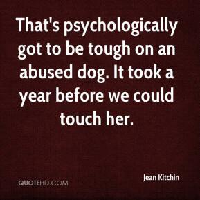 Jean Kitchin  - That's psychologically got to be tough on an abused dog. It took a year before we could touch her.