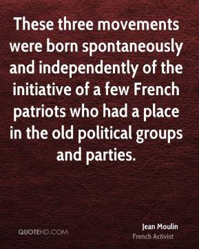 Jean Moulin - These three movements were born spontaneously and independently of the initiative of a few French patriots who had a place in the old political groups and parties.