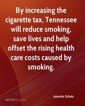 Jeanette Schatz  - By increasing the cigarette tax, Tennessee will reduce smoking, save lives and help offset the rising health care costs caused by smoking.